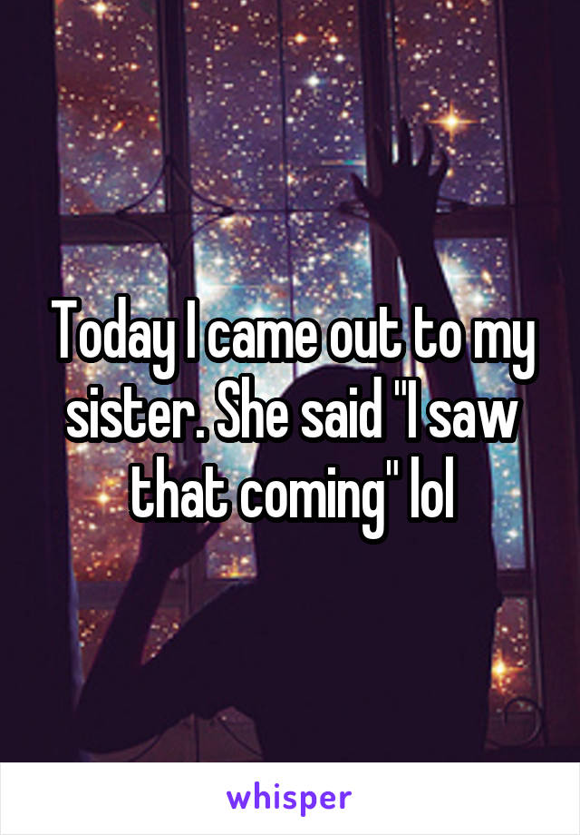 """Today I came out to my sister. She said """"I saw that coming"""" lol"""