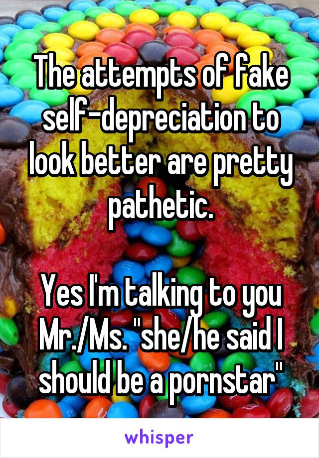 """The attempts of fake self-depreciation to look better are pretty pathetic.  Yes I'm talking to you Mr./Ms. """"she/he said I should be a pornstar"""""""