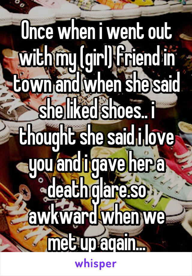 Once when i went out with my (girl) friend in town and when she said she liked shoes.. i thought she said i love you and i gave her a death glare.so awkward when we met up again...