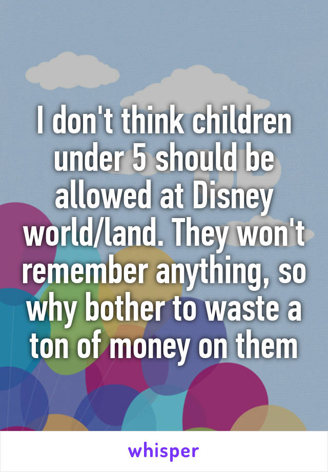 I don't think children under 5 should be allowed at Disney world/land. They won't remember anything, so why bother to waste a ton of money on them