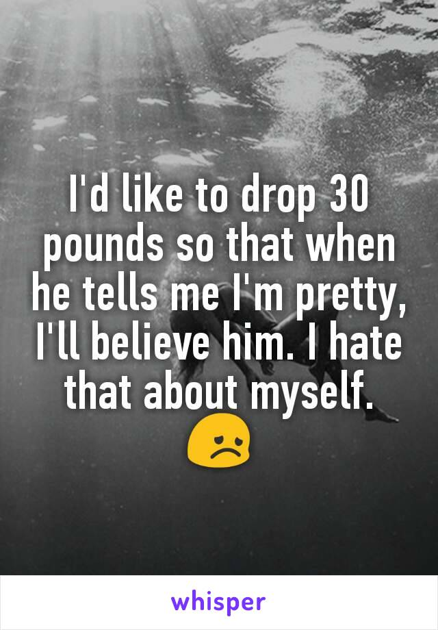 I'd like to drop 30 pounds so that when he tells me I'm pretty, I'll believe him. I hate that about myself. 😞