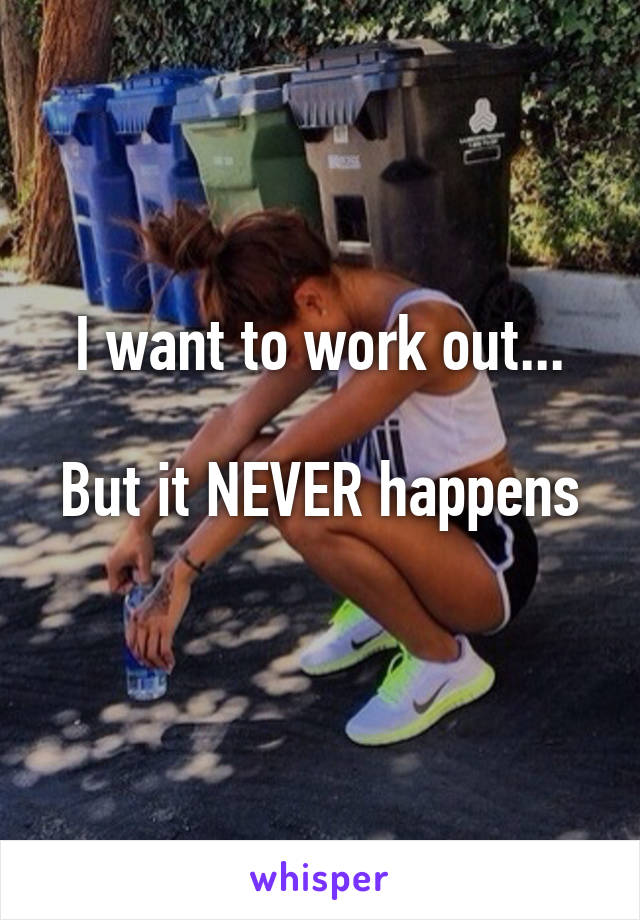 I want to work out...  But it NEVER happens