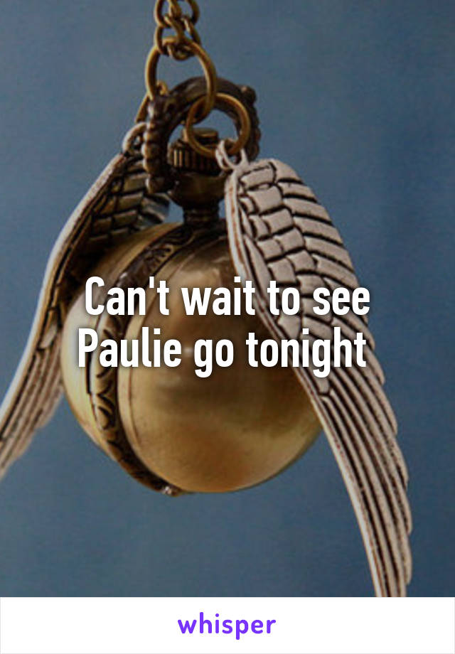 Can't wait to see Paulie go tonight