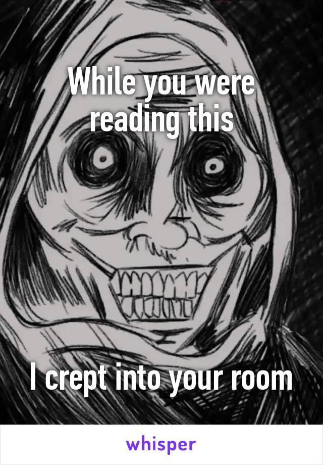 While you were reading this       I crept into your room