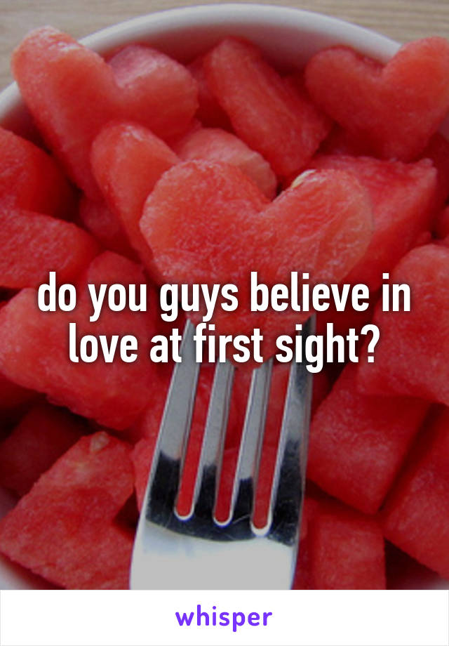 do you guys believe in love at first sight?