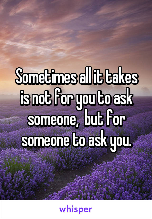 Sometimes all it takes is not for you to ask someone,  but for someone to ask you.