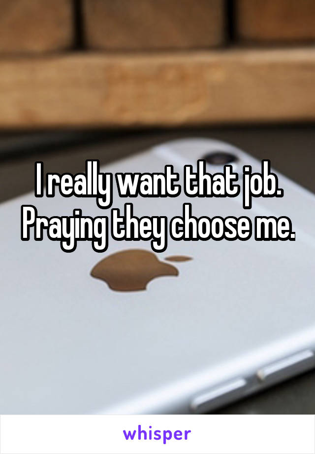 I really want that job. Praying they choose me.