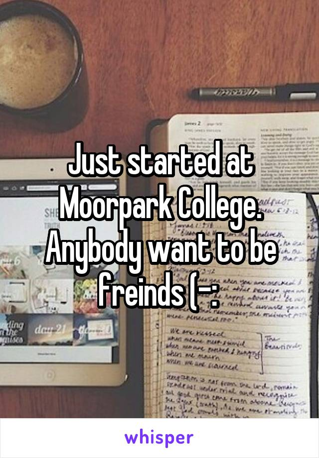 Just started at Moorpark College. Anybody want to be freinds (-: