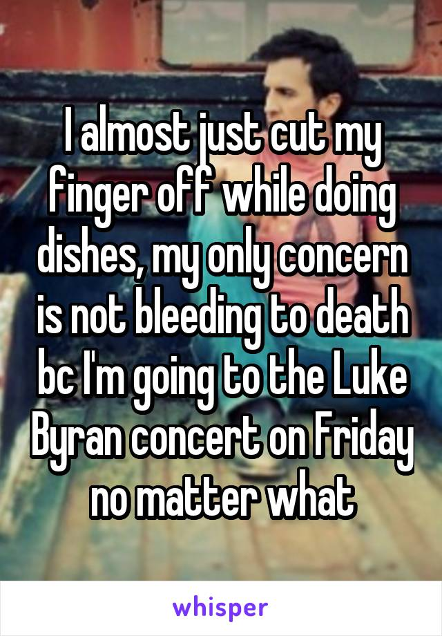 I almost just cut my finger off while doing dishes, my only concern is not bleeding to death bc I'm going to the Luke Byran concert on Friday no matter what