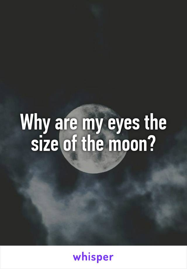Why are my eyes the size of the moon?