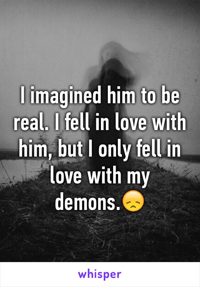 I imagined him to be real. I fell in love with him, but I only fell in love with my demons.😞