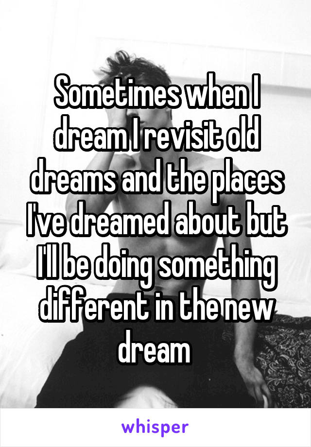 Sometimes when I dream I revisit old dreams and the places I've dreamed about but I'll be doing something different in the new dream