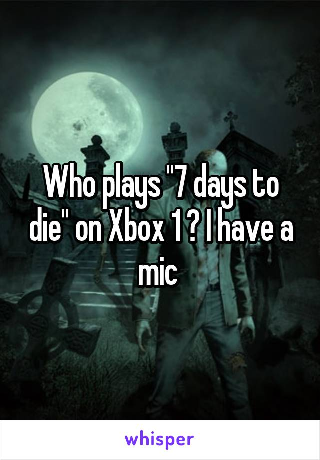"""Who plays """"7 days to die"""" on Xbox 1 ? I have a mic"""