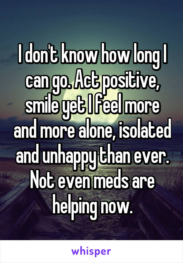 I don't know how long I can go. Act positive, smile yet I feel more and more alone, isolated and unhappy than ever. Not even meds are helping now.