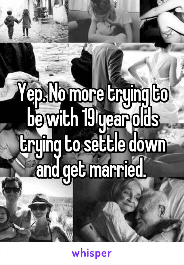 Yep. No more trying to be with 19 year olds trying to settle down and get married.