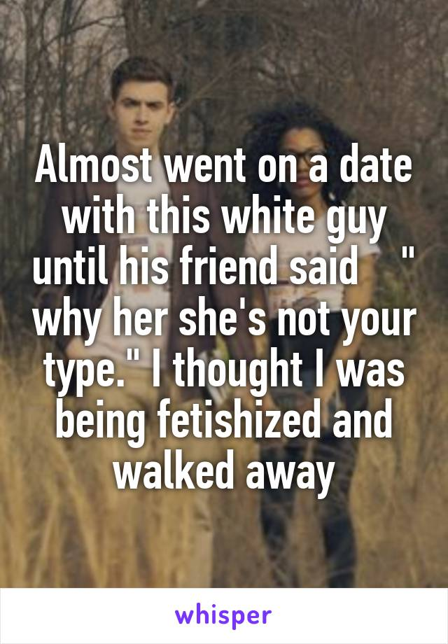 """Almost went on a date with this white guy until his friend said    """" why her she's not your type."""" I thought I was being fetishized and walked away"""