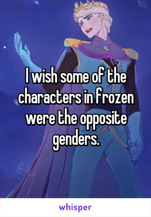 I wish some of the characters in frozen were the opposite genders.