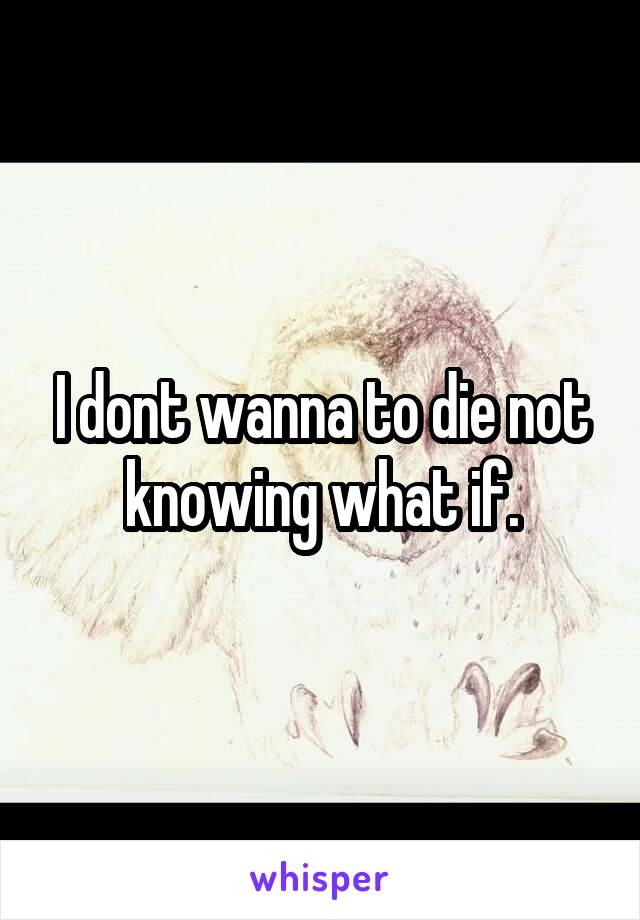 I dont wanna to die not knowing what if.
