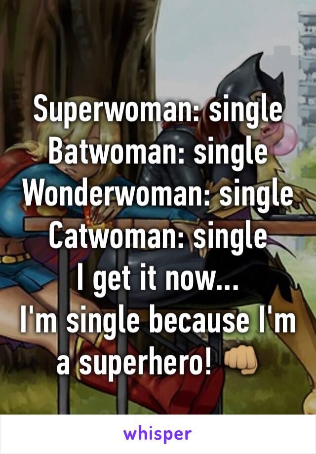 Superwoman: single  Batwoman: single  Wonderwoman: single  Catwoman: single  I get it now...  I'm single because I'm a superhero! 👊🏽