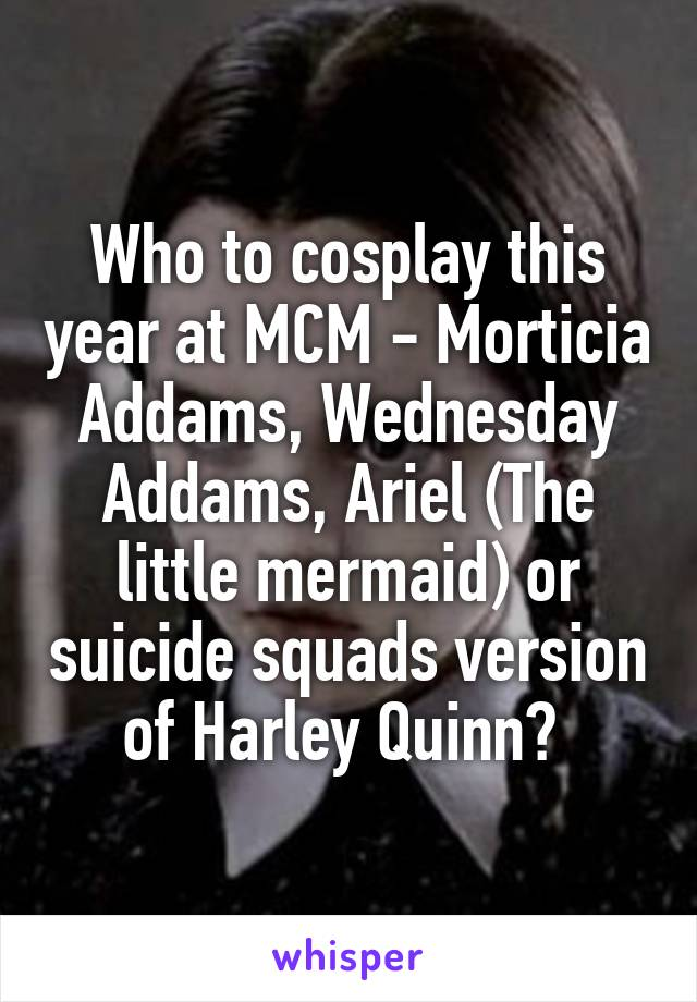 Who to cosplay this year at MCM - Morticia Addams, Wednesday Addams, Ariel (The little mermaid) or suicide squads version of Harley Quinn?