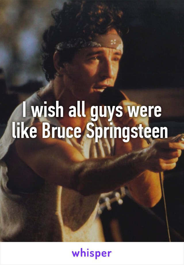I wish all guys were like Bruce Springsteen