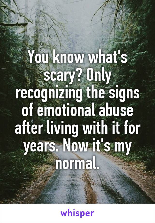 You know what's scary? Only recognizing the signs of emotional abuse after living with it for years. Now it's my normal.