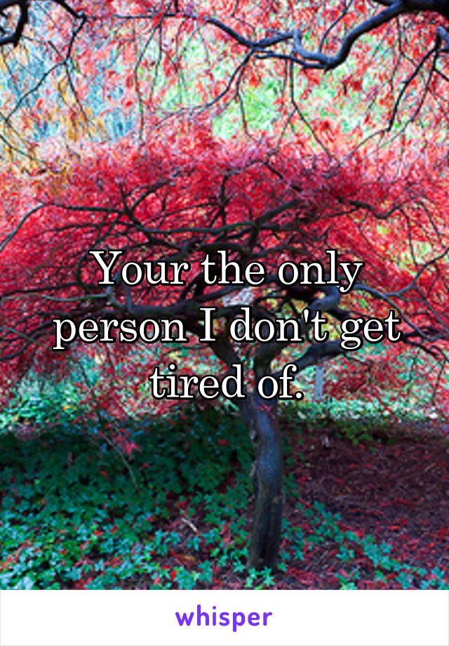 Your the only person I don't get tired of.