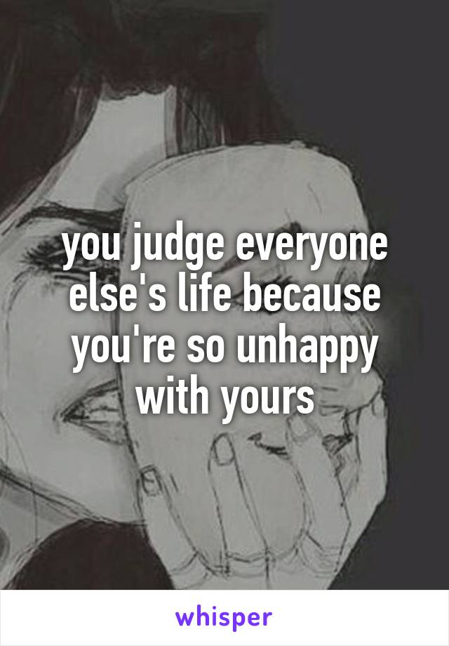you judge everyone else's life because you're so unhappy with yours