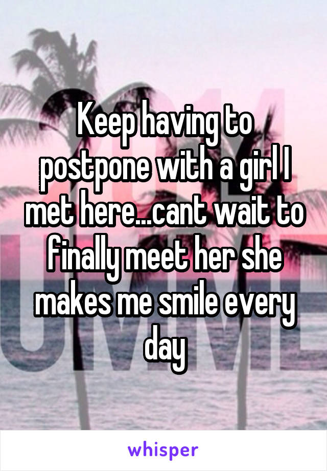 Keep having to postpone with a girl I met here...cant wait to finally meet her she makes me smile every day