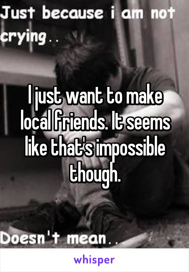 I just want to make local friends. It seems like that's impossible though.