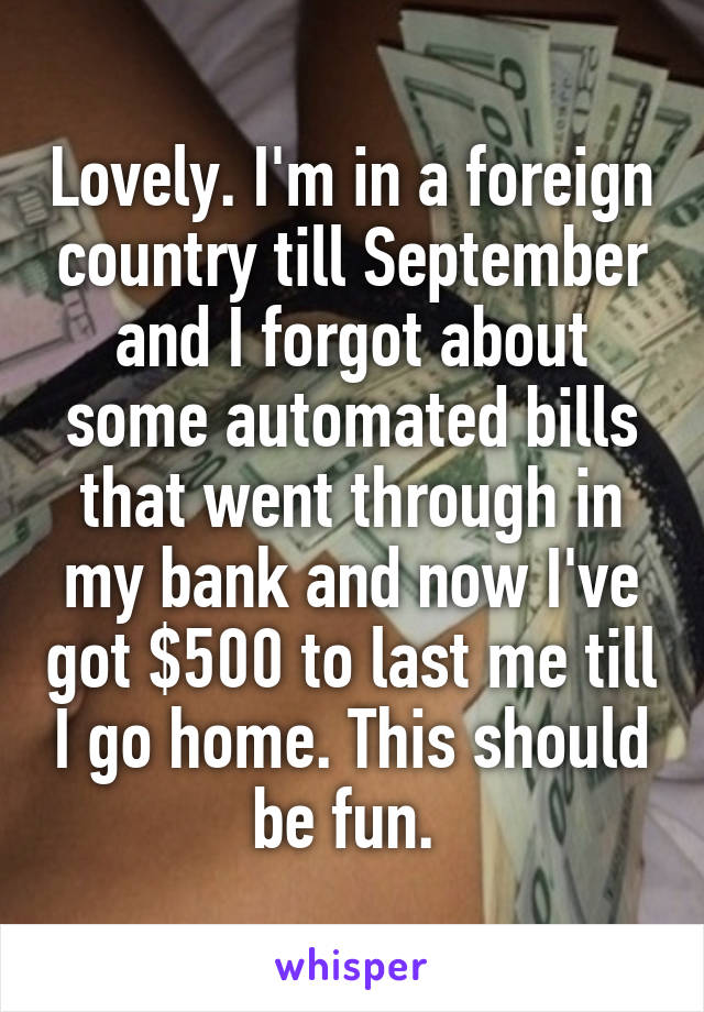 Lovely. I'm in a foreign country till September and I forgot about some automated bills that went through in my bank and now I've got $500 to last me till I go home. This should be fun.