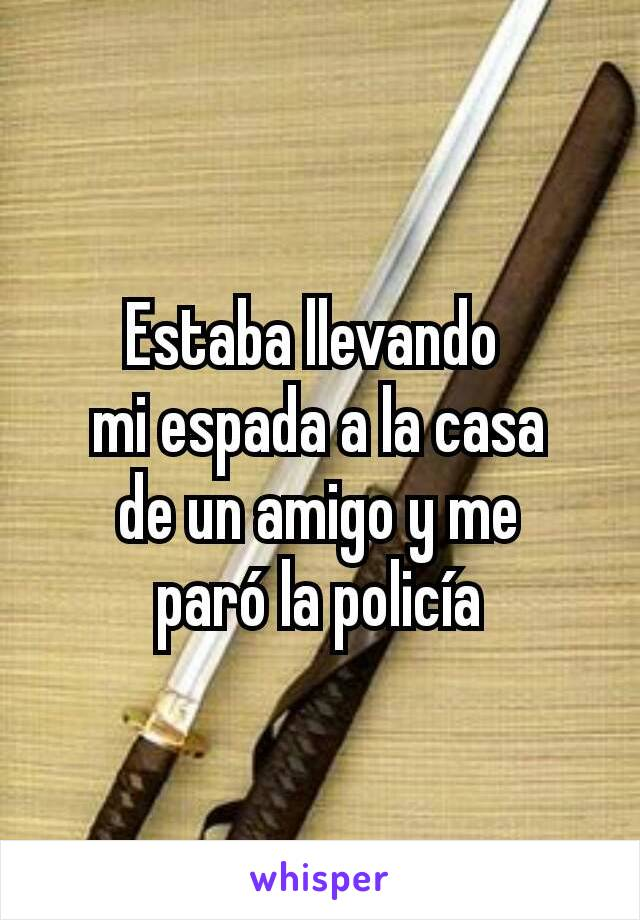 Estaba llevando  mi espada a la casa de un amigo y me paró la policía