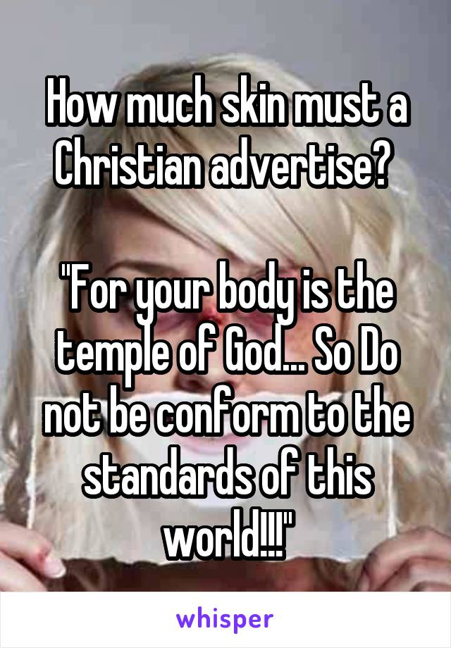 How much skin must a Christian advertise?   ''For your body is the temple of God... So Do not be conform to the standards of this world!!!''