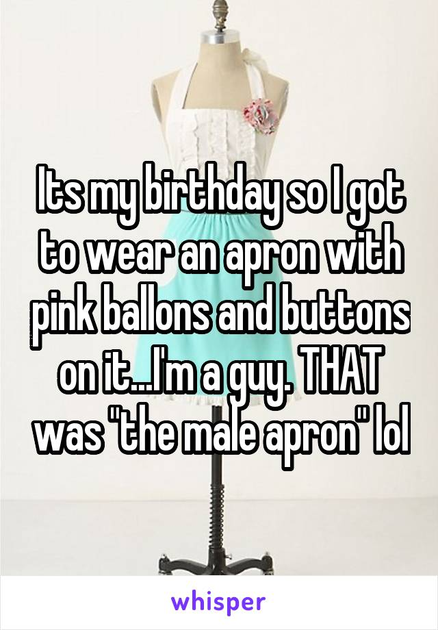 "Its my birthday so I got to wear an apron with pink ballons and buttons on it...I'm a guy. THAT was ""the male apron"" lol"