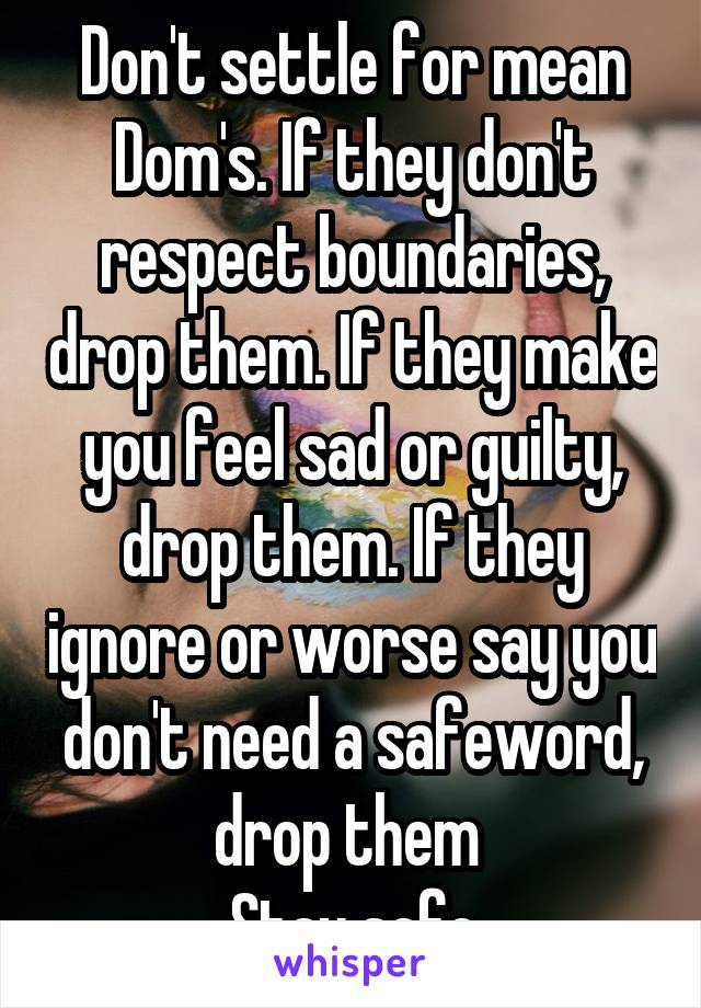 Don't settle for mean Dom's. If they don't respect boundaries, drop them. If they make you feel sad or guilty, drop them. If they ignore or worse say you don't need a safeword, drop them  Stay safe