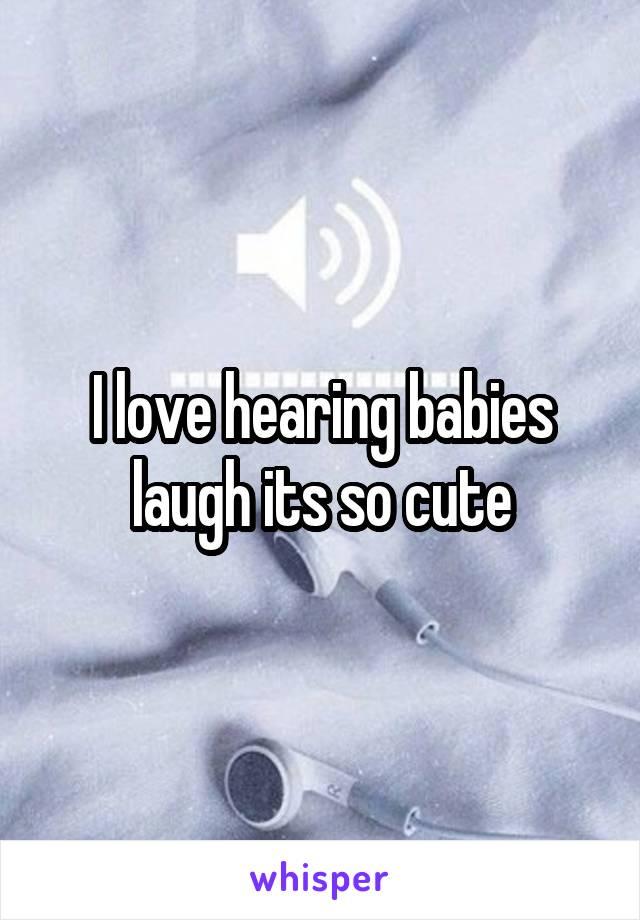 I love hearing babies laugh its so cute