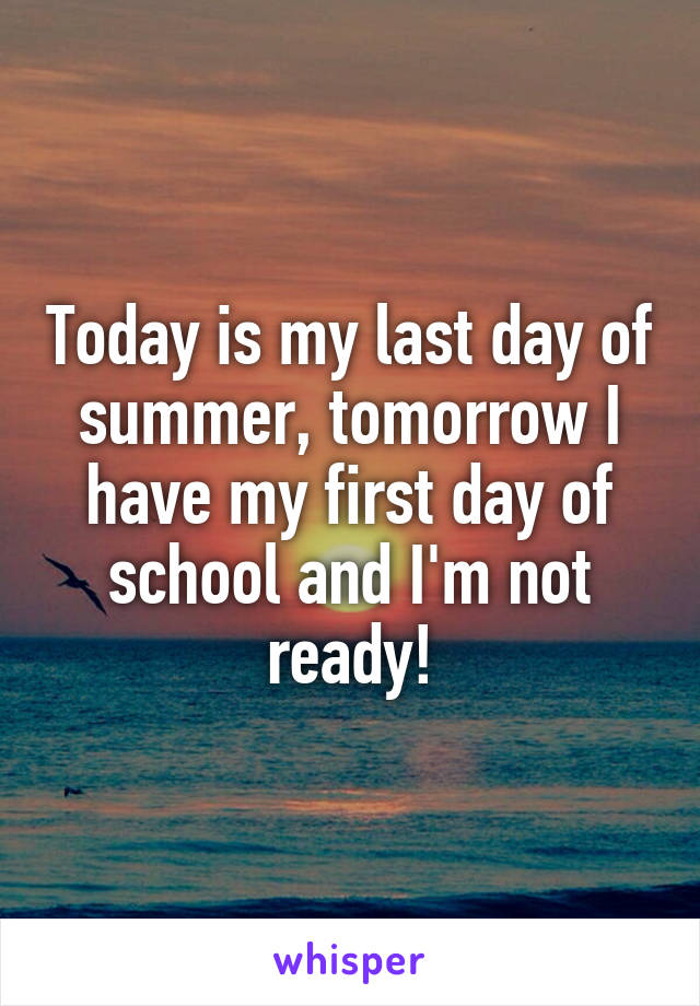 Today is my last day of summer, tomorrow I have my first day of school and I'm not ready!