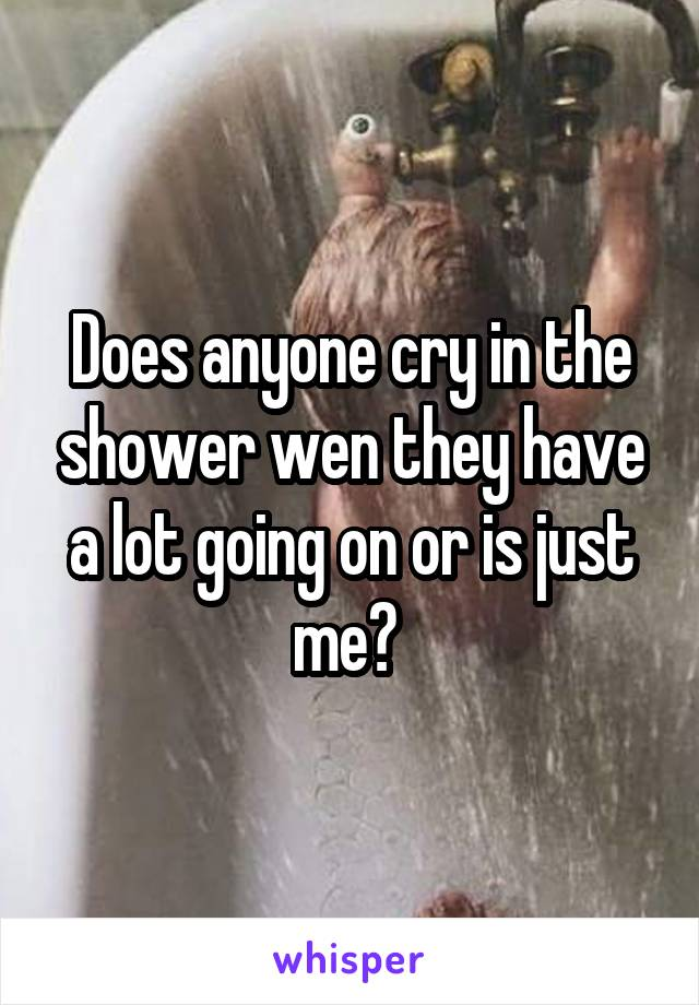 Does anyone cry in the shower wen they have a lot going on or is just me?