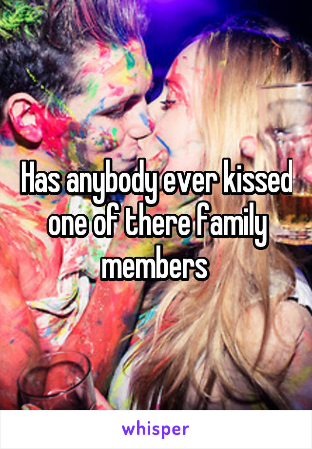Has anybody ever kissed one of there family members