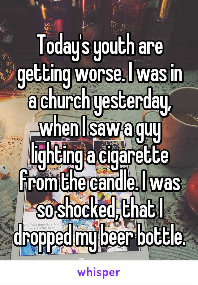 Today's youth are getting worse. I was in a church yesterday, when I saw a guy lighting a cigarette from the candle. I was so shocked, that I dropped my beer bottle.