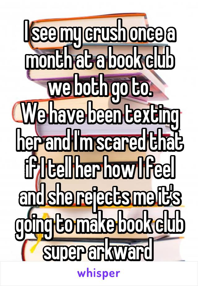 I see my crush once a month at a book club we both go to. We have been texting her and I'm scared that if I tell her how I feel and she rejects me it's going to make book club super arkward