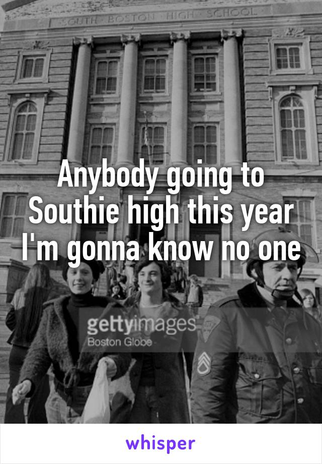 Anybody going to Southie high this year I'm gonna know no one
