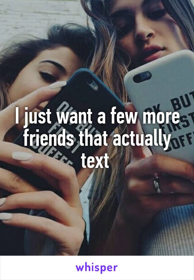 I just want a few more friends that actually text