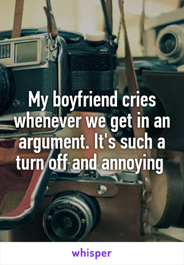 My boyfriend cries whenever we get in an argument. It's such a turn off and annoying
