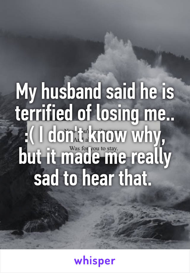 My husband said he is terrified of losing me.. :( I don't know why, but it made me really sad to hear that.