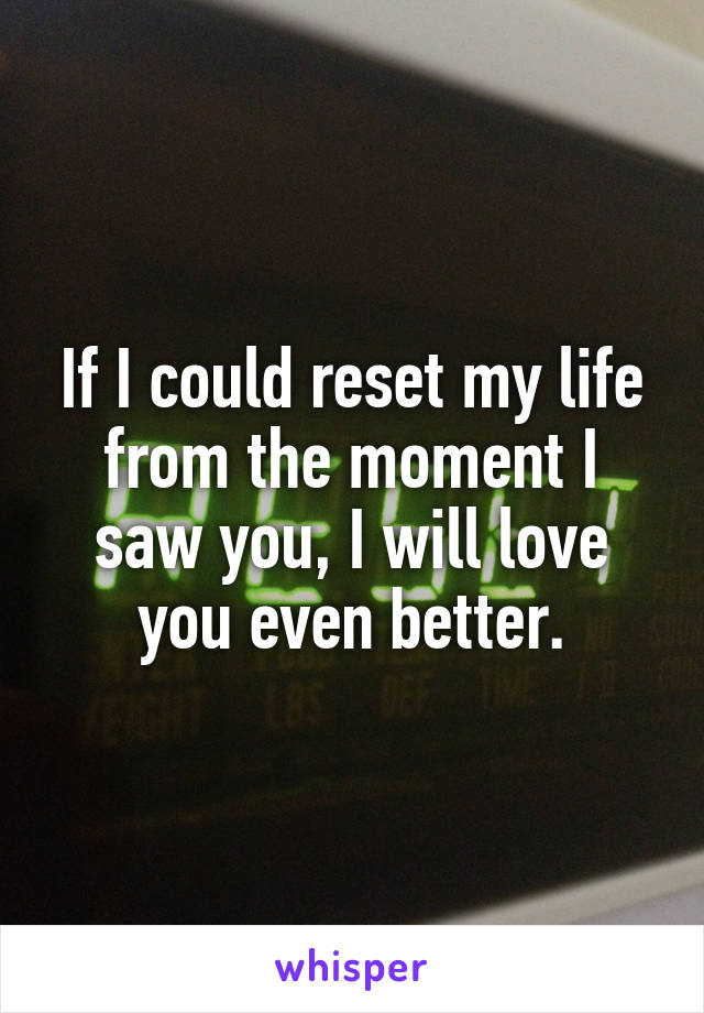 If I could reset my life from the moment I saw you, I will love you even better.