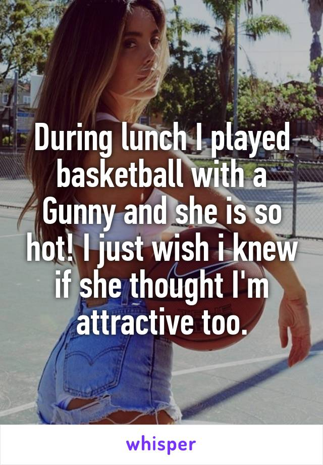 During lunch I played basketball with a Gunny and she is so hot! I just wish i knew if she thought I'm attractive too.