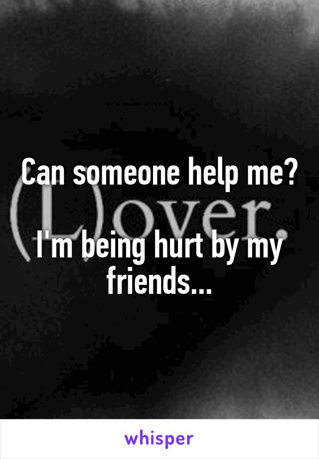 Can someone help me?  I'm being hurt by my friends...