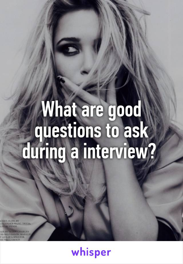 What are good questions to ask during a interview?