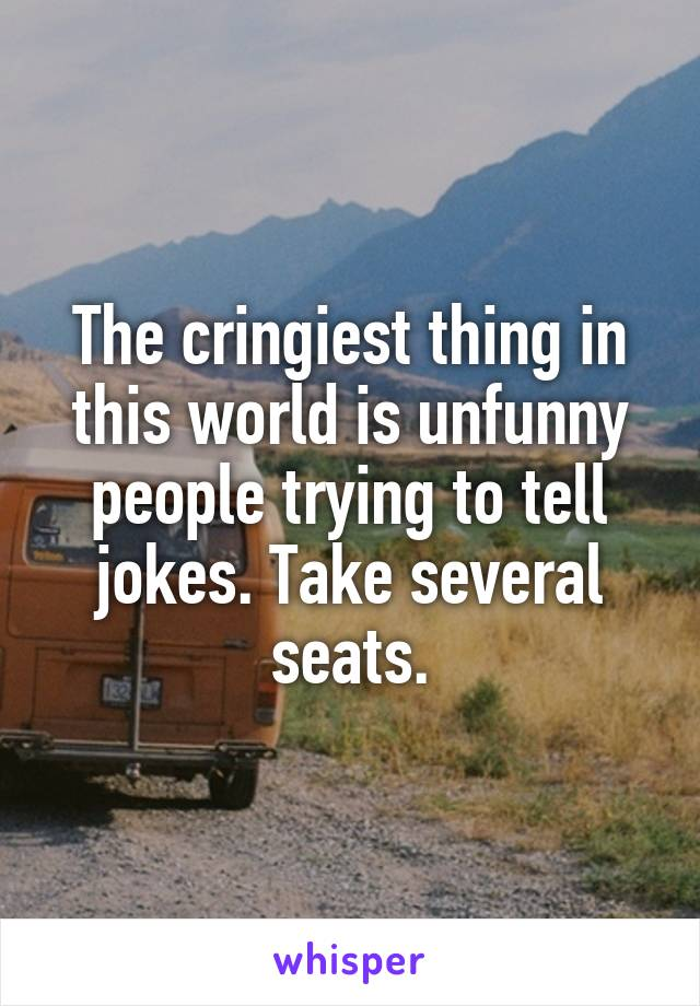 The cringiest thing in this world is unfunny people trying to tell jokes. Take several seats.